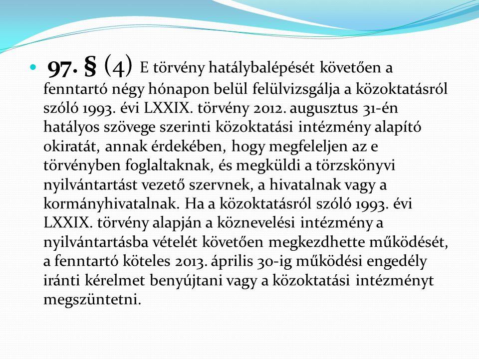  97. § (4) E törvény hatálybalépését követően a fenntartó négy hónapon belül felülvizsgálja a közoktatásról szóló 1993. évi LXXIX. törvény 2012. augu