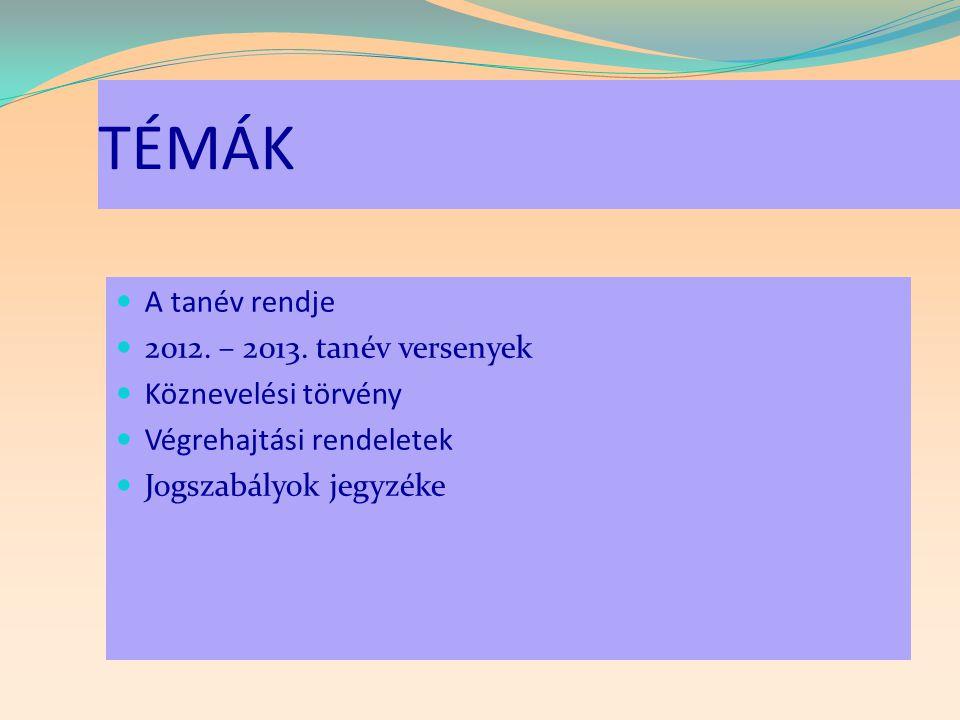 TÉMÁK  A tanév rendje  2012. – 2013. tanév versenyek  Köznevelési törvény  Végrehajtási rendeletek  Jogszabályok jegyzéke