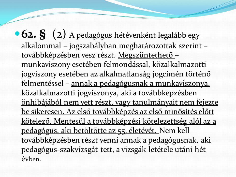  62. § (2) A pedagógus hétévenként legalább egy alkalommal – jogszabályban meghatározottak szerint – továbbképzésben vesz részt. Megszüntethető – mun