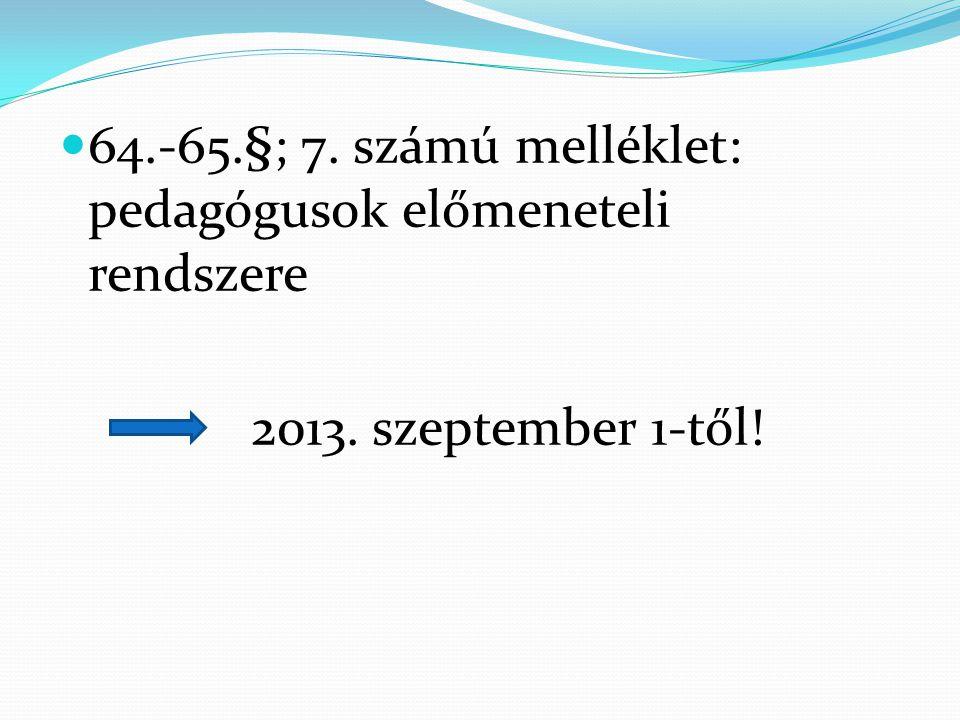  64.-65.§; 7. számú melléklet: pedagógusok előmeneteli rendszere 2013. szeptember 1-től!
