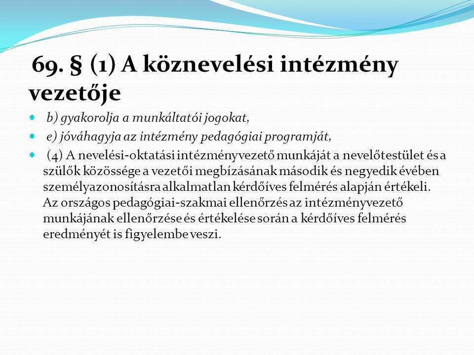 69. § (1) A köznevelési intézmény vezetője  b) gyakorolja a munkáltatói jogokat,  e) jóváhagyja az intézmény pedagógiai programját,  (4) A nevelési