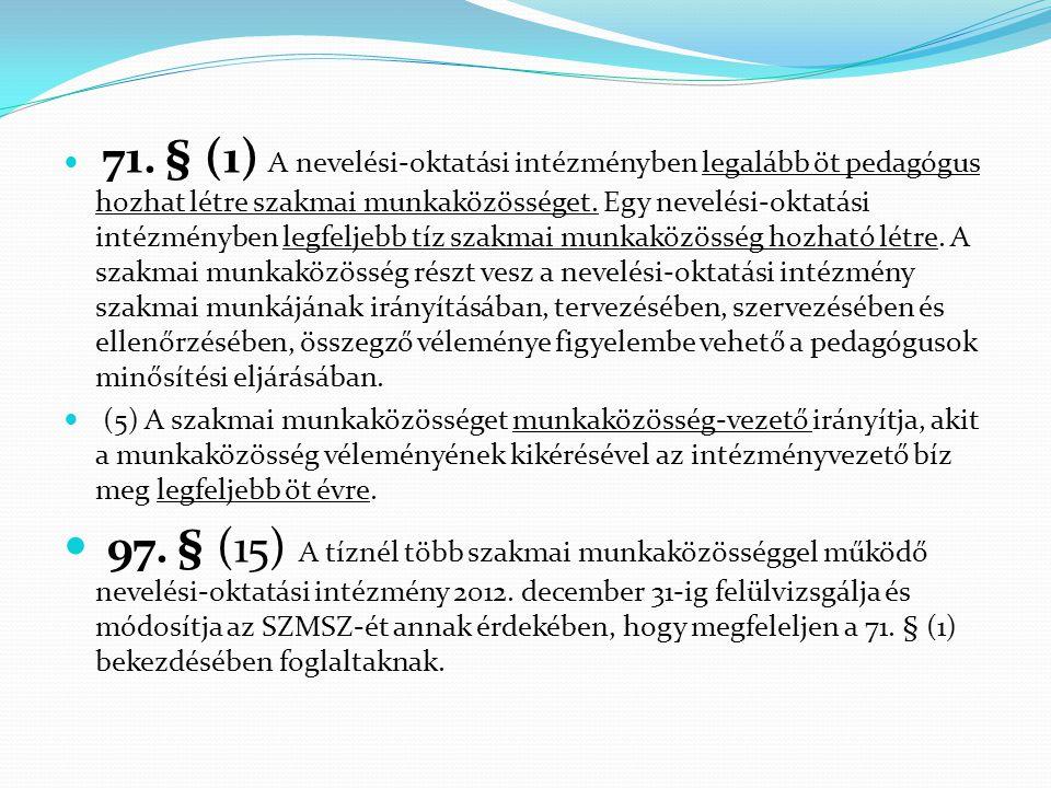  71. § (1) A nevelési-oktatási intézményben legalább öt pedagógus hozhat létre szakmai munkaközösséget. Egy nevelési-oktatási intézményben legfeljebb