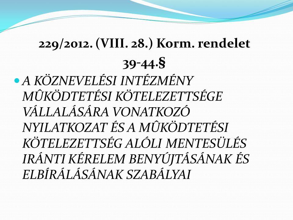 229/2012. (VIII. 28.) Korm. rendelet 39-44.§  A KÖZNEVELÉSI INTÉZMÉNY MÛKÖDTETÉSI KÖTELEZETTSÉGE VÁLLALÁSÁRA VONATKOZÓ NYILATKOZAT ÉS A MÛKÖDTETÉSI K
