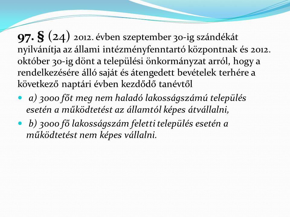 97. § (24) 2012. évben szeptember 30-ig szándékát nyilvánítja az állami intézményfenntartó központnak és 2012. október 30-ig dönt a települési önkormá