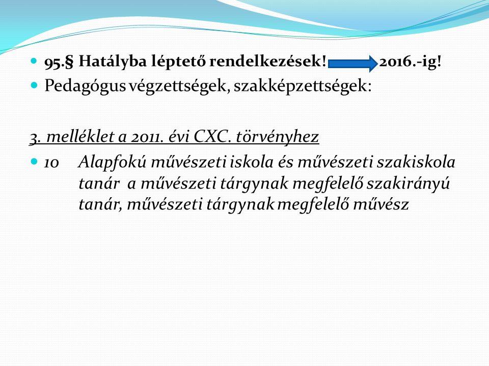  95.§ Hatályba léptető rendelkezések! 2016.-ig!  Pedagógus végzettségek, szakképzettségek: 3. melléklet a 2011. évi CXC. törvényhez  10Alapfokú műv