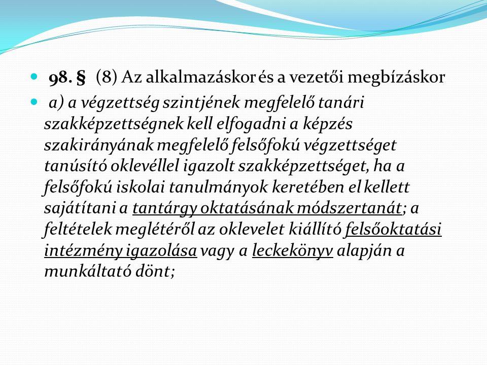  98. § (8) Az alkalmazáskor és a vezetői megbízáskor  a) a végzettség szintjének megfelelő tanári szakképzettségnek kell elfogadni a képzés szakirán