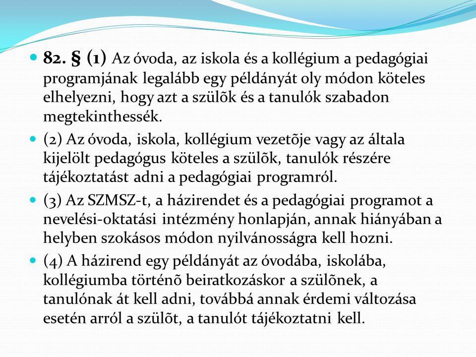  82. § (1) Az óvoda, az iskola és a kollégium a pedagógiai programjának legalább egy példányát oly módon köteles elhelyezni, hogy azt a szülõk és a t