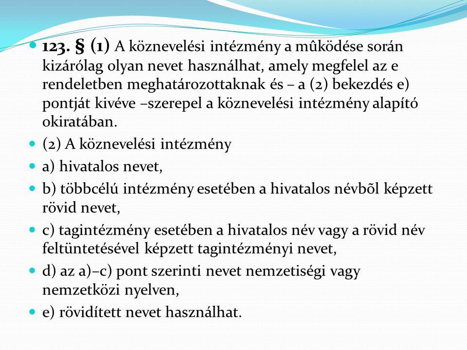  123. § (1) A köznevelési intézmény a mûködése során kizárólag olyan nevet használhat, amely megfelel az e rendeletben meghatározottaknak és – a (2)