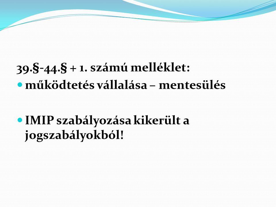 39.§-44.§ + 1. számú melléklet:  működtetés vállalása – mentesülés  IMIP szabályozása kikerült a jogszabályokból!