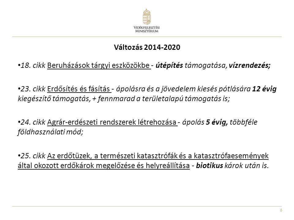 6 Változás 2014-2020 • 18. cikk Beruházások tárgyi eszközökbe - útépítés támogatása, vízrendezés; • 23. cikk Erdősítés és fásítás - ápolásra és a jöve
