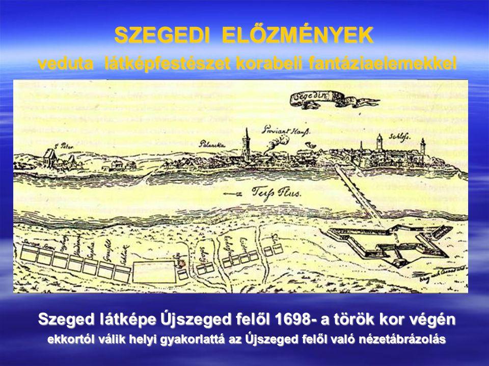 SZEGEDI ELŐZMÉNYEK veduta látképfestészet korabeli fantáziaelemekkel Szeged látképe Újszeged felől 1698- a török kor végén ekkortól válik helyi gyakor