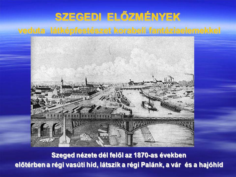 SZEGEDI ELŐZMÉNYEK veduta látképfestészet korabeli fantáziaelemekkel Szeged nézete dél felől az 1870-as években előtérben a régi vasúti híd, látszik a