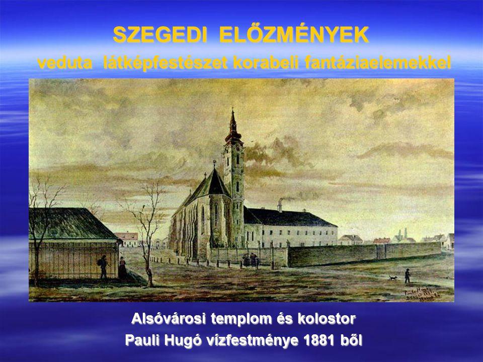 SZEGEDI ELŐZMÉNYEK veduta látképfestészet korabeli fantáziaelemekkel Alsóvárosi templom és kolostor Pauli Hugó vízfestménye 1881 ből