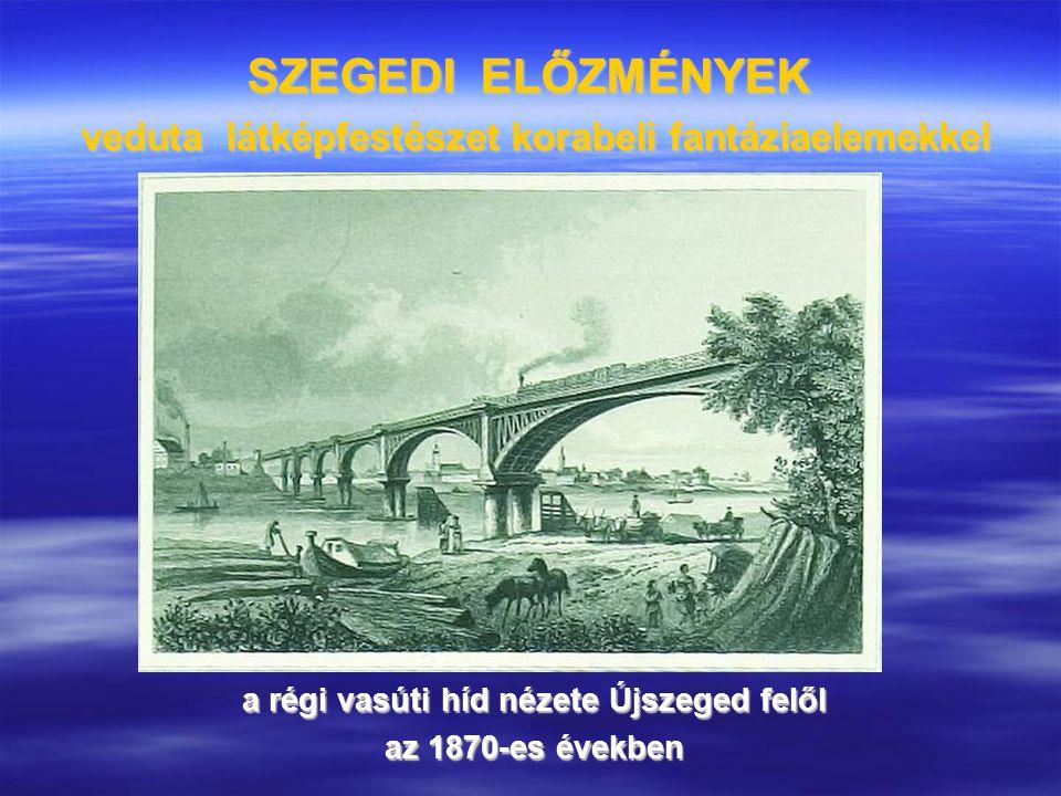 SZEGEDI ELŐZMÉNYEK veduta látképfestészet korabeli fantáziaelemekkel a régi vasúti híd nézete Újszeged felől az 1870-es években