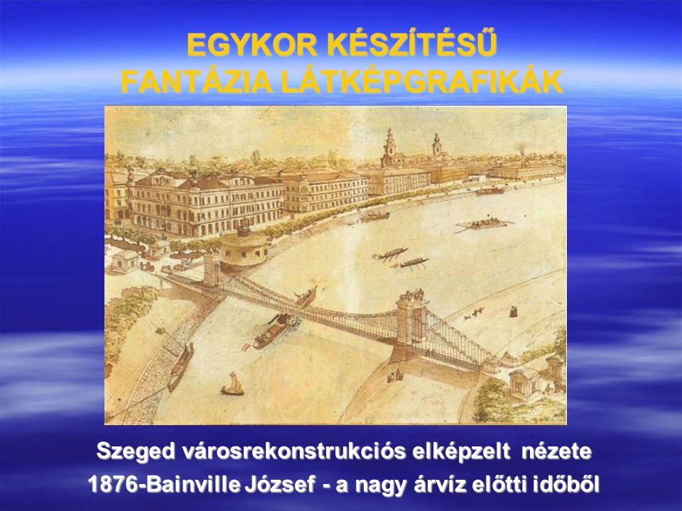 EGYKOR KÉSZÍTÉSŰ FANTÁZIA LÁTKÉPGRAFIKÁK Szeged városrekonstrukciós elképzelt nézete 1876-Bainville József - a nagy árvíz előtti időből