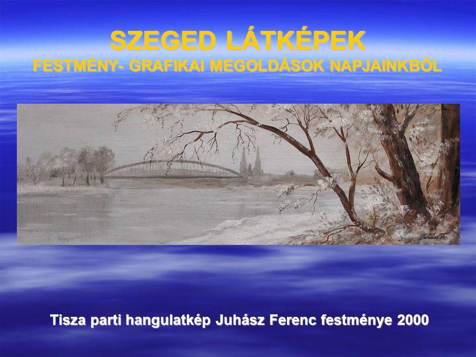SZEGED LÁTKÉPEK FESTMÉNY- GRAFIKAI MEGOLDÁSOK NAPJAINKBÓL Tisza parti hangulatkép Juhász Ferenc festménye 2000