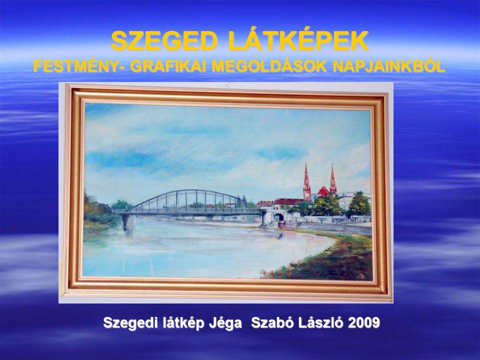 SZEGED LÁTKÉPEK FESTMÉNY- GRAFIKAI MEGOLDÁSOK NAPJAINKBÓL Szegedi látkép Jéga Szabó László 2009