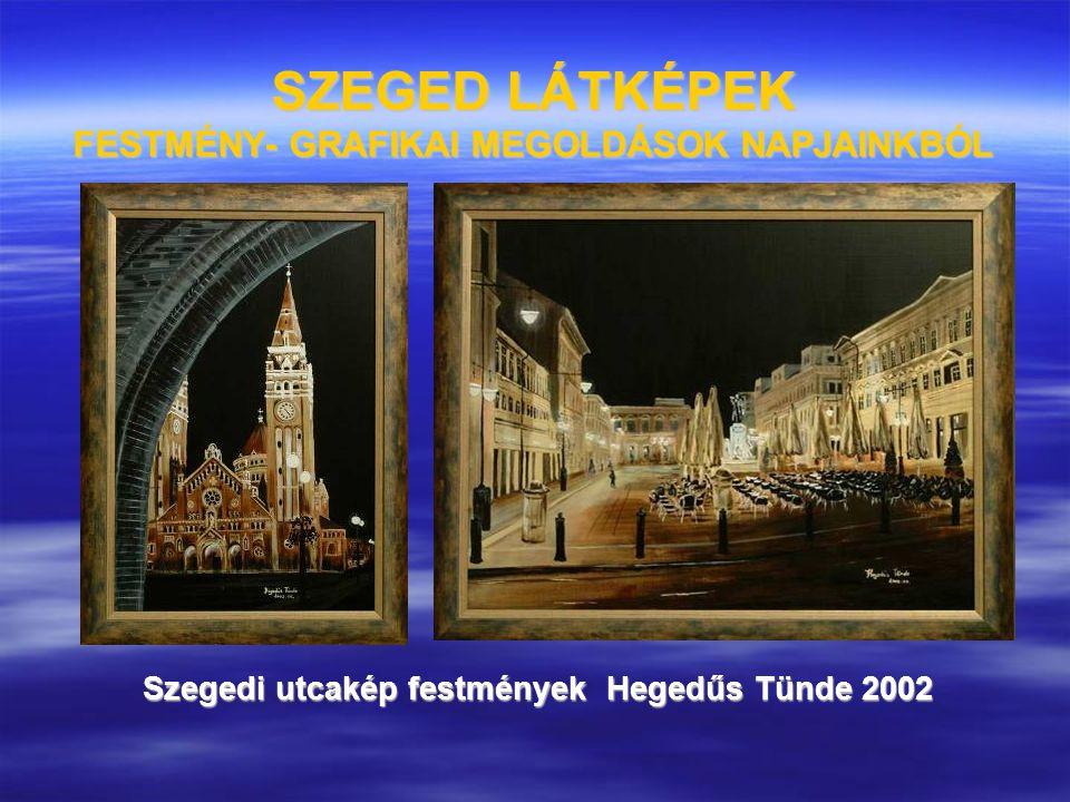 SZEGED LÁTKÉPEK FESTMÉNY- GRAFIKAI MEGOLDÁSOK NAPJAINKBÓL Szegedi utcakép festmények Hegedűs Tünde 2002