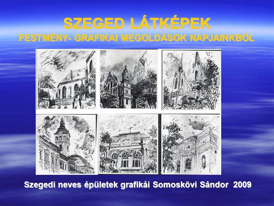 SZEGED LÁTKÉPEK FESTMÉNY- GRAFIKAI MEGOLDÁSOK NAPJAINKBÓL Szegedi neves épületek grafikái Somoskövi Sándor 2009