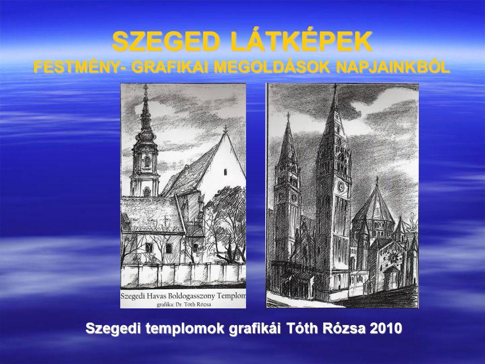 SZEGED LÁTKÉPEK FESTMÉNY- GRAFIKAI MEGOLDÁSOK NAPJAINKBÓL Szegedi templomok grafikái Tóth Rózsa 2010