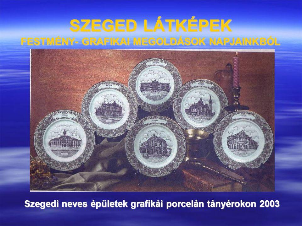 SZEGED LÁTKÉPEK FESTMÉNY- GRAFIKAI MEGOLDÁSOK NAPJAINKBÓL Szegedi neves épületek grafikái porcelán tányérokon 2003