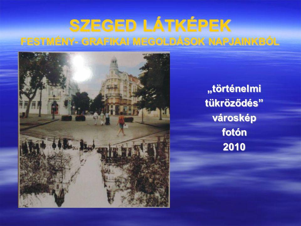 """SZEGED LÁTKÉPEK FESTMÉNY- GRAFIKAI MEGOLDÁSOK NAPJAINKBÓL """"történelmitükröződés""""városképfotón2010"""