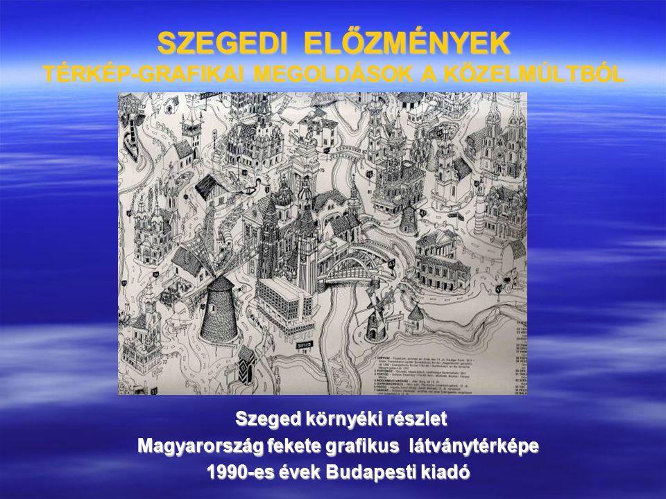 SZEGEDI ELŐZMÉNYEK TÉRKÉP-GRAFIKAI MEGOLDÁSOK A KÖZELMÚLTBÓL Szeged környéki részlet Szeged környéki részlet Magyarország fekete grafikus látványtérké