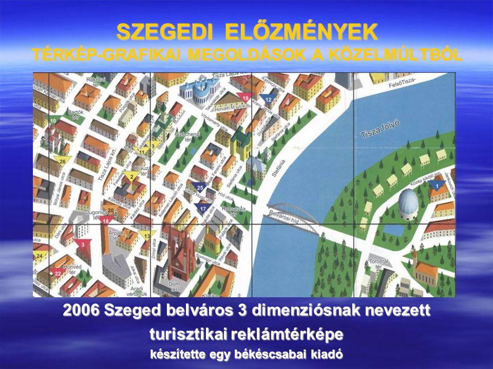 SZEGEDI ELŐZMÉNYEK TÉRKÉP-GRAFIKAI MEGOLDÁSOK A KÖZELMÚLTBÓL 2006 Szeged belváros 3 dimenziósnak nevezett turisztikai reklámtérképe készítette egy bék