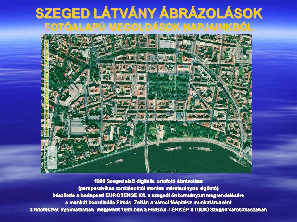 SZEGED LÁTVÁNY ÁBRÁZOLÁSOK FOTÓALAPÚ MEGOLDÁSOK NAPJAINKBÓL 1998 Szeged első digitális ortofotó ábrázolása (perspektivikus torzításoktól mentes méreta
