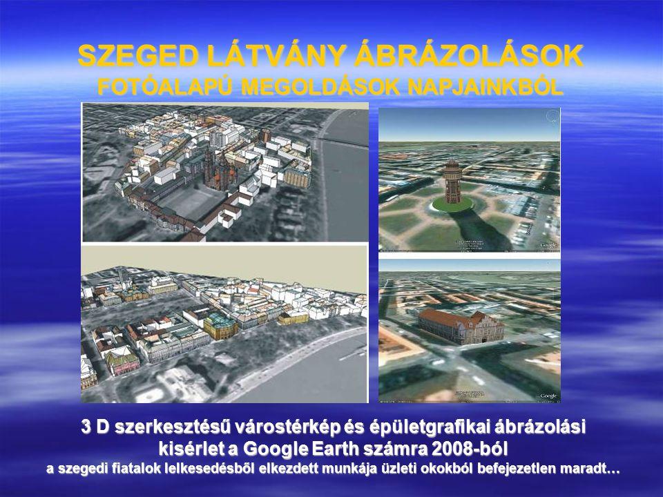 SZEGED LÁTVÁNY ÁBRÁZOLÁSOK FOTÓALAPÚ MEGOLDÁSOK NAPJAINKBÓL 3 D szerkesztésű várostérkép és épületgrafikai ábrázolási kisérlet a Google Earth számra 2
