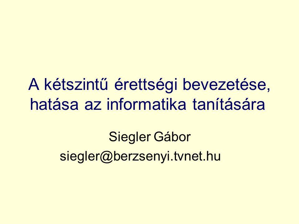 A kétszintű érettségi bevezetése, hatása az informatika tanítására Siegler Gábor siegler@berzsenyi.tvnet.hu