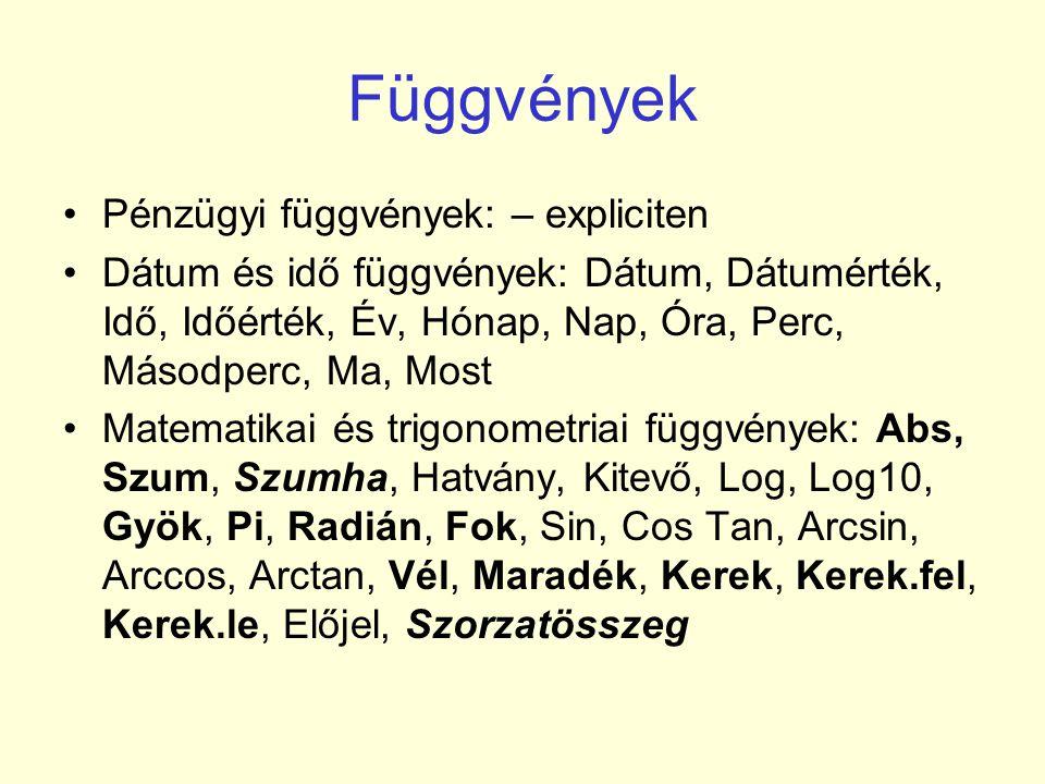 Függvények •Pénzügyi függvények: – expliciten •Dátum és idő függvények: Dátum, Dátumérték, Idő, Időérték, Év, Hónap, Nap, Óra, Perc, Másodperc, Ma, Most •Matematikai és trigonometriai függvények: Abs, Szum, Szumha, Hatvány, Kitevő, Log, Log10, Gyök, Pi, Radián, Fok, Sin, Cos Tan, Arcsin, Arccos, Arctan, Vél, Maradék, Kerek, Kerek.fel, Kerek.le, Előjel, Szorzatösszeg