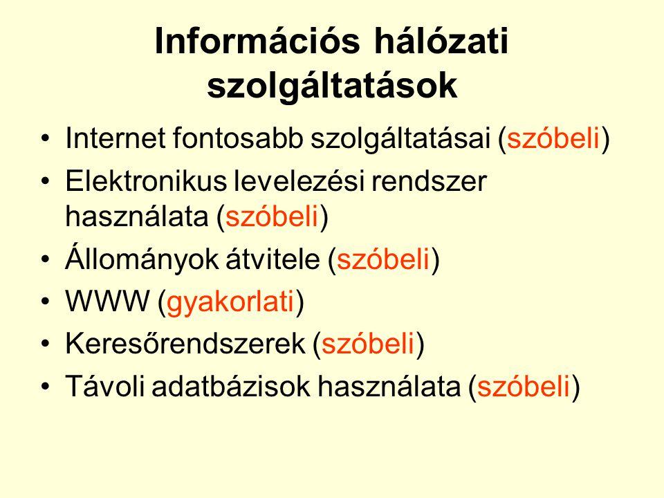 Információs hálózati szolgáltatások •Internet fontosabb szolgáltatásai (szóbeli) •Elektronikus levelezési rendszer használata (szóbeli) •Állományok átvitele (szóbeli) •WWW (gyakorlati) •Keresőrendszerek (szóbeli) •Távoli adatbázisok használata (szóbeli)