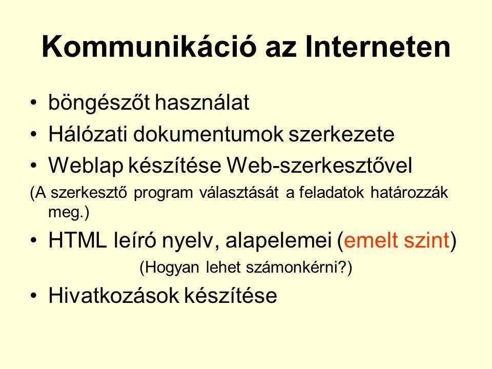 Kommunikáció az Interneten •böngészőt használat •Hálózati dokumentumok szerkezete •Weblap készítése Web-szerkesztővel (A szerkesztő program választását a feladatok határozzák meg.) •HTML leíró nyelv, alapelemei (emelt szint) (Hogyan lehet számonkérni?) •Hivatkozások készítése