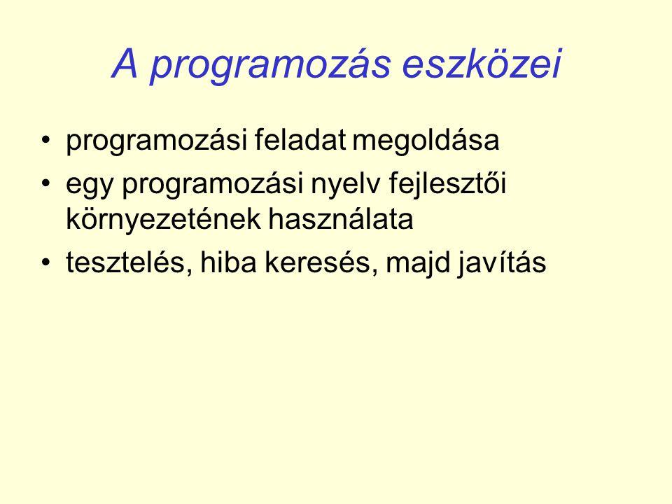 A programozás eszközei •programozási feladat megoldása •egy programozási nyelv fejlesztői környezetének használata •tesztelés, hiba keresés, majd javítás