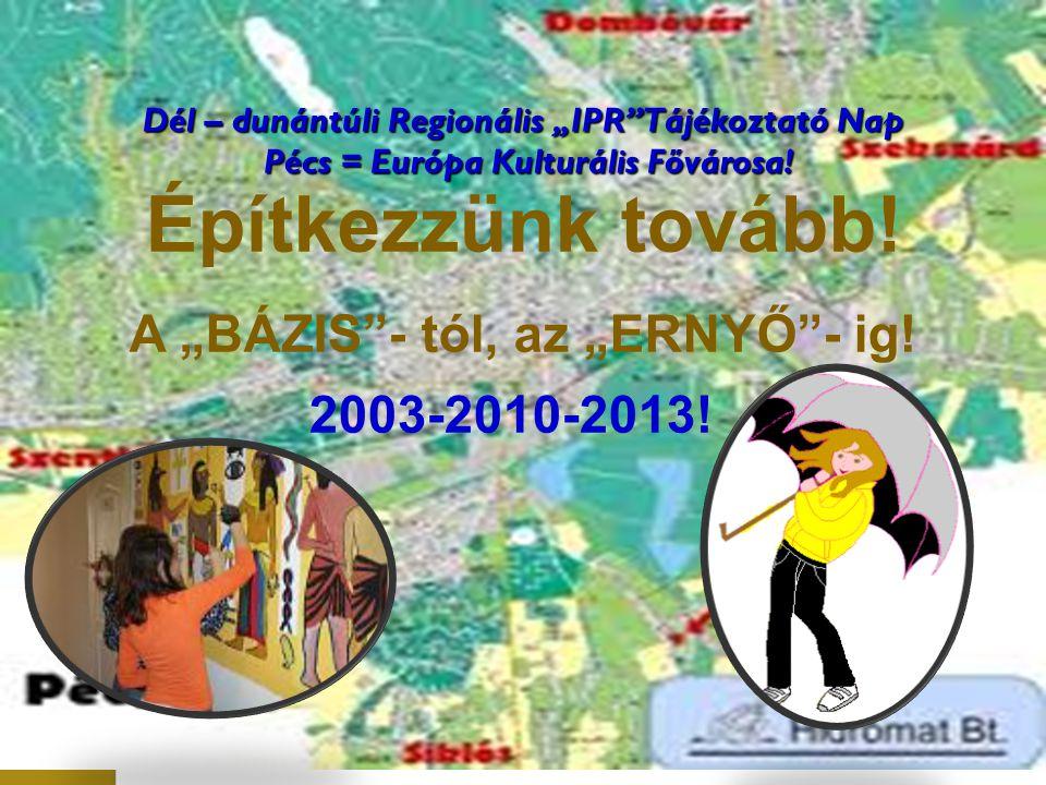 """Dél – dunántúli Regionális """"IPR"""" Tájékoztató Nap Pécs = Európa Kulturális Fővárosa! Építkezzünk tovább! A """"BÁZIS""""- tól, az """"ERNYŐ""""- ig! 2003-2010-2013"""