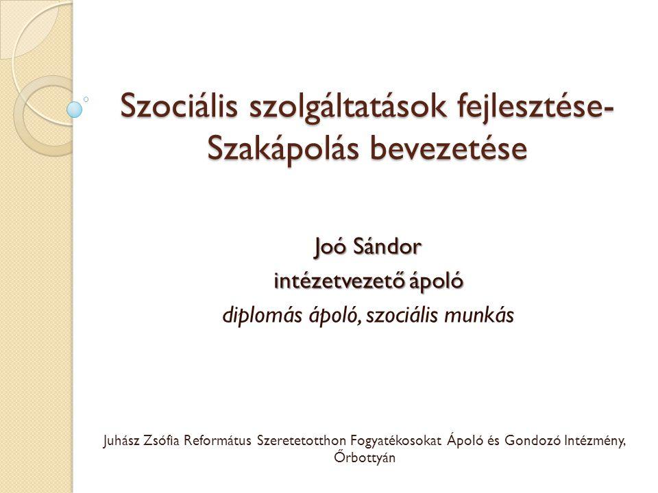 Szociális szolgáltatások fejlesztése- Szakápolás bevezetése Joó Sándor intézetvezető ápoló diplomás ápoló, szociális munkás Juhász Zsófia Református S