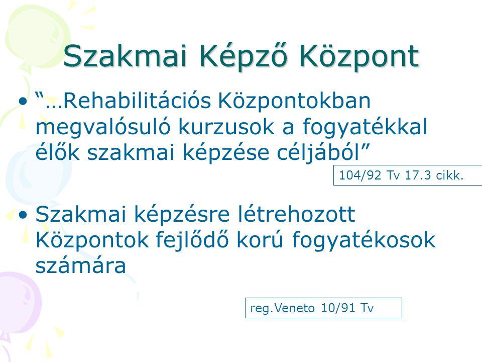 Szakmai Képző Központ • …Rehabilitációs Központokban megvalósuló kurzusok a fogyatékkal élők szakmai képzése céljából •Szakmai képzésre létrehozott Központok fejlődő korú fogyatékosok számára 104/92 Tv 17.3 cikk.