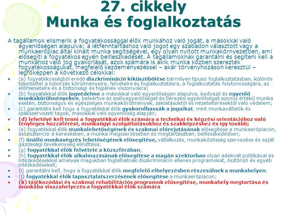 27. cikkely Munka és foglalkoztatás A tagállamok elismerik a fogyatékossággal élők munkához való jogát, a másokkal való egyenlőségen alapulva; a létfe