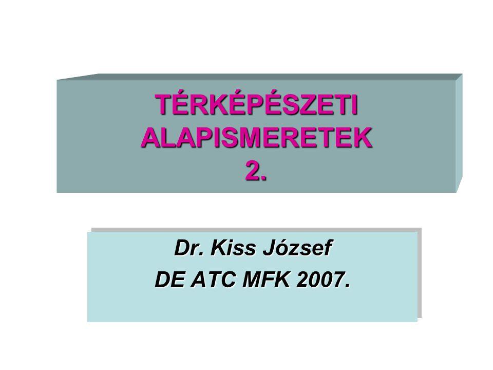 TÉRKÉPÉSZETI ALAPISMERETEK 2. Dr. Kiss József DE ATC MFK 2007. Dr. Kiss József DE ATC MFK 2007.
