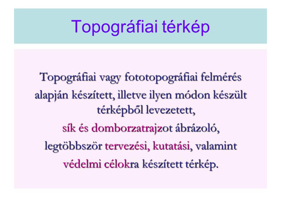 Topográfiai térkép Topográfiai vagy fototopográfiai felmérés alapján készített, illetve ilyen módon készült térképből levezetett, sík és domborzatrajz