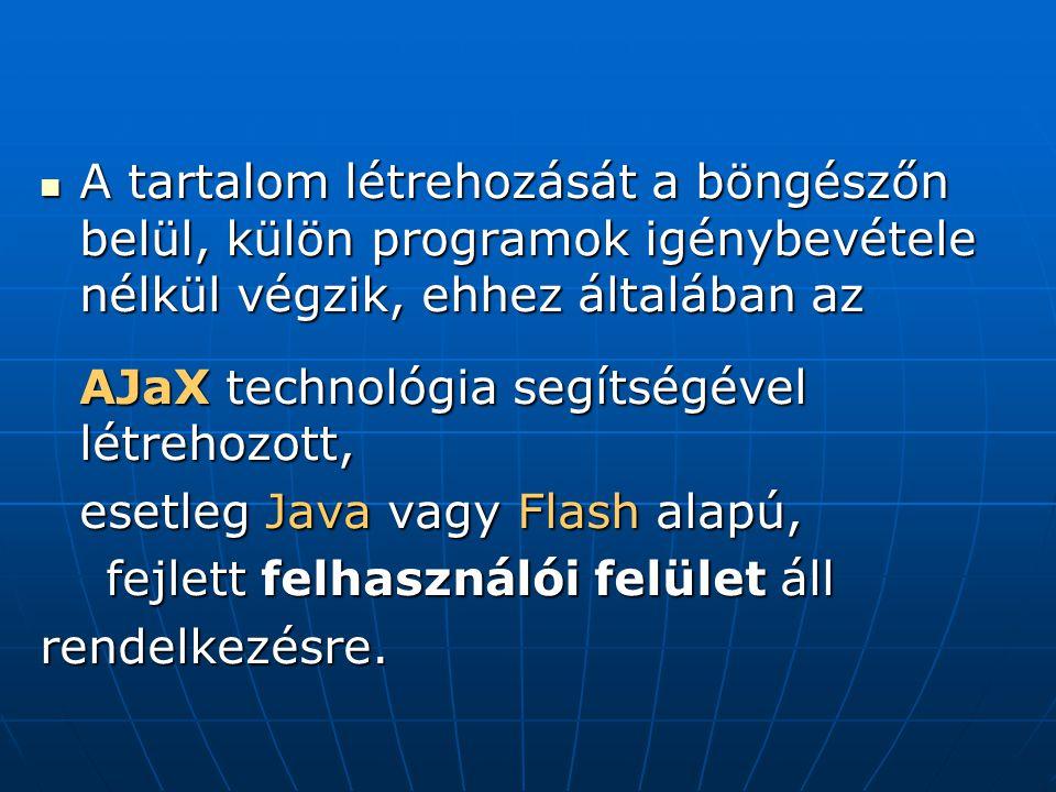  A tartalom létrehozását a böngészőn belül, külön programok igénybevétele nélkül végzik, ehhez általában az AJaX technológia segítségével létrehozott, esetleg Java vagy Flash alapú, fejlett felhasználói felület áll fejlett felhasználói felület állrendelkezésre.