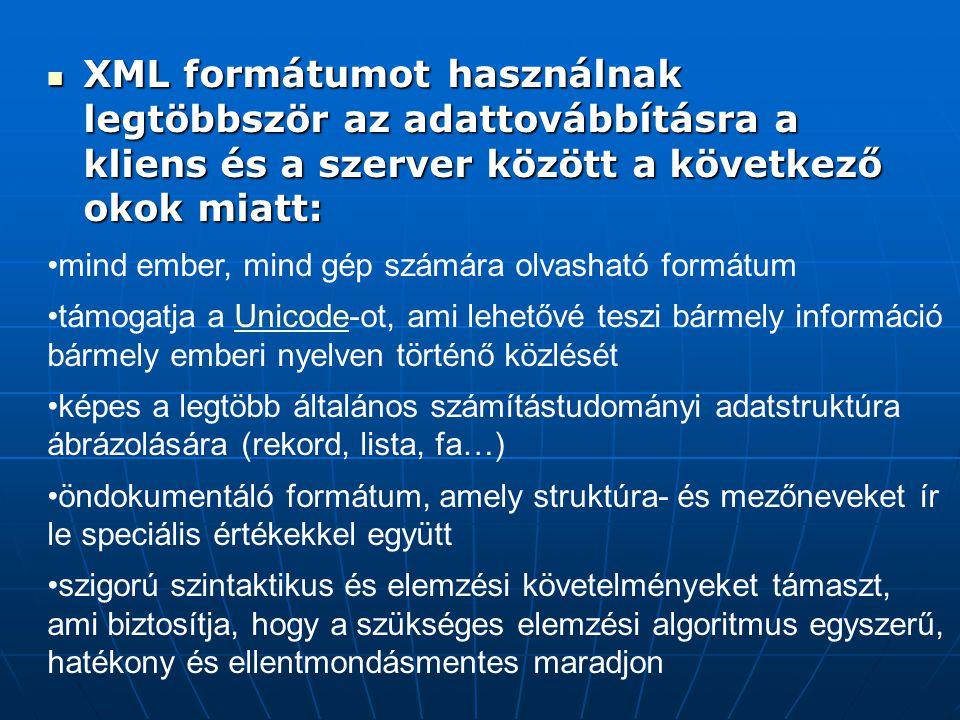  XML formátumot használnak legtöbbször az adattovábbításra a kliens és a szerver között a következő okok miatt: •mind ember, mind gép számára olvasható formátum •támogatja a Unicode-ot, ami lehetővé teszi bármely információ bármely emberi nyelven történő közlésétUnicode •képes a legtöbb általános számítástudományi adatstruktúra ábrázolására (rekord, lista, fa…) •öndokumentáló formátum, amely struktúra- és mezőneveket ír le speciális értékekkel együtt •szigorú szintaktikus és elemzési követelményeket támaszt, ami biztosítja, hogy a szükséges elemzési algoritmus egyszerű, hatékony és ellentmondásmentes maradjon