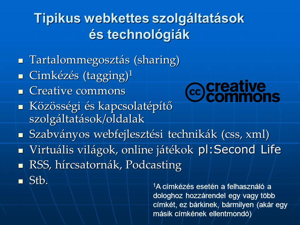 Tipikus webkettes szolgáltatások és technológiák  Tartalommegosztás (sharing)  Cimkézés (tagging) 1  Creative commons  Közösségi és kapcsolatépítő szolgáltatások/oldalak  Szabványos webfejlesztési technikák (css, xml)  Virtuális világok, online játékok pl:Second Life  RSS, hírcsatornák, Podcasting  Stb.