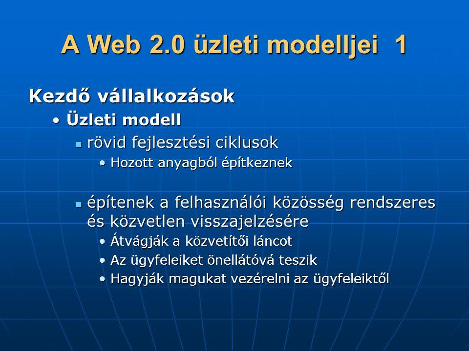 A Web 2.0 üzleti modelljei 1 Kezdő vállalkozások •Üzleti modell  rövid fejlesztési ciklusok •Hozott anyagból építkeznek  építenek a felhasználói közösség rendszeres és közvetlen visszajelzésére •Átvágják a közvetítői láncot •Az ügyfeleiket önellátóvá teszik •Hagyják magukat vezérelni az ügyfeleiktől
