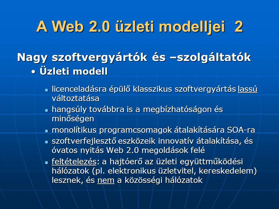 A Web 2.0 üzleti modelljei 2 Nagy szoftvergyártók és –szolgáltatók •Üzleti modell  licenceladásra épülő klasszikus szoftvergyártás lassú változtatása  hangsúly továbbra is a megbízhatóságon és minőségen  monolítikus programcsomagok átalakítására SOA-ra  szoftverfejlesztő eszközeik innovatív átalakítása, és óvatos nyitás Web 2.0 megoldások felé  feltételezés: a hajtóerő az üzleti együttműködési hálózatok (pl.