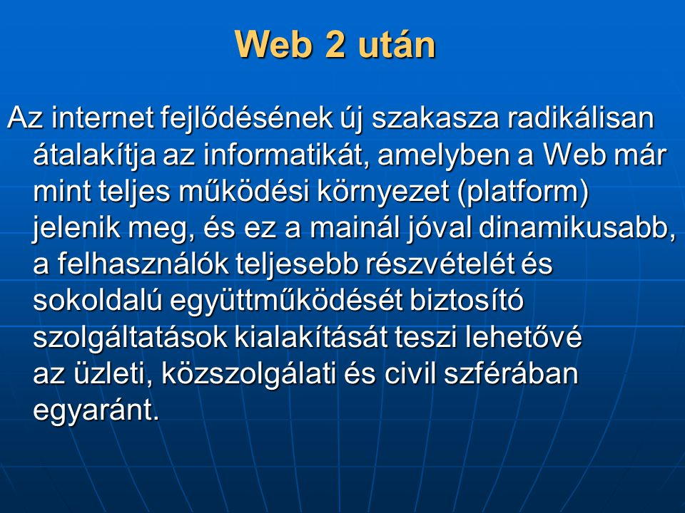 Web 2 után Az internet fejlődésének új szakasza radikálisan átalakítja az informatikát, amelyben a Web már mint teljes működési környezet (platform) jelenik meg, és ez a mainál jóval dinamikusabb, a felhasználók teljesebb részvételét és sokoldalú együttműködését biztosító szolgáltatások kialakítását teszi lehetővé az üzleti, közszolgálati és civil szférában egyaránt.