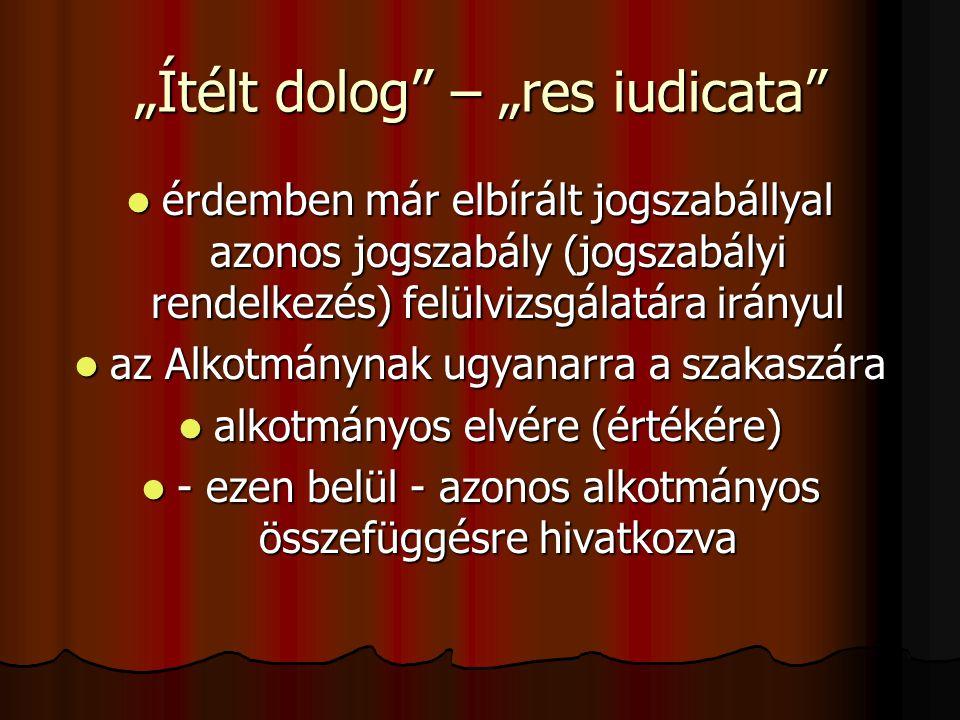 """""""Ítélt dolog – """"res iudicata  érdemben már elbírált jogszabállyal azonos jogszabály (jogszabályi rendelkezés) felülvizsgálatára irányul  az Alkotmánynak ugyanarra a szakaszára  alkotmányos elvére (értékére)  - ezen belül - azonos alkotmányos összefüggésre hivatkozva"""