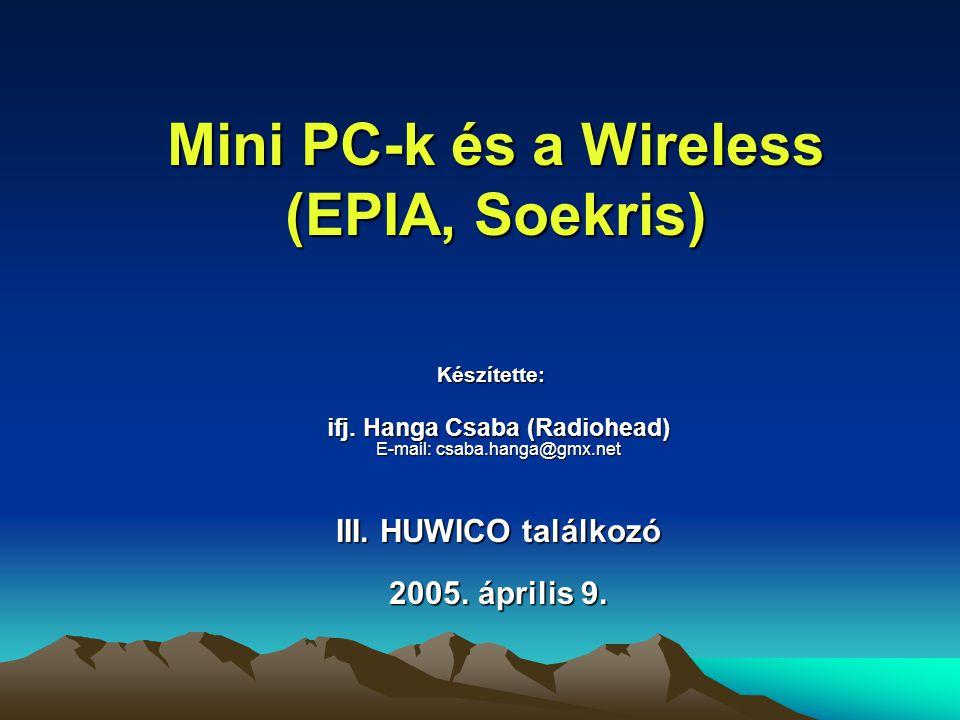 Mini PC-k és a Wireless (EPIA, Soekris) Készítette: ifj. Hanga Csaba (Radiohead) E-mail: csaba.hanga@gmx.net III. HUWICO találkozó 2005. április 9.