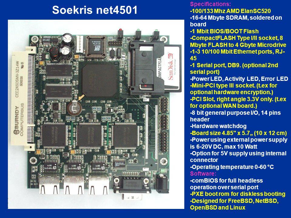 Soekris net4501 Specifications: -100/133 Mhz AMD ElanSC520 -16-64 Mbyte SDRAM, soldered on board -1 Mbit BIOS/BOOT Flash -CompactFLASH Type I/II socke